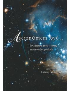 Astronomem być... Świadectwa życia i pracy astronomów polskich